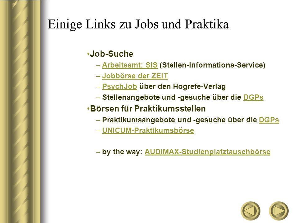 Einige Links zu Jobs und Praktika Job-Suche –Arbeitsamt: SIS (Stellen-Informations-Service)Arbeitsamt: SIS –Jobbörse der ZEITJobbörse der ZEIT –PsychJob über den Hogrefe-VerlagPsychJob –Stellenangebote und -gesuche über die DGPsDGPs Börsen für Praktikumsstellen –Praktikumsangebote und -gesuche über die DGPsDGPs –UNICUM-PraktikumsbörseUNICUM-Praktikumsbörse –by the way: AUDIMAX-StudienplatztauschbörseAUDIMAX-Studienplatztauschbörse
