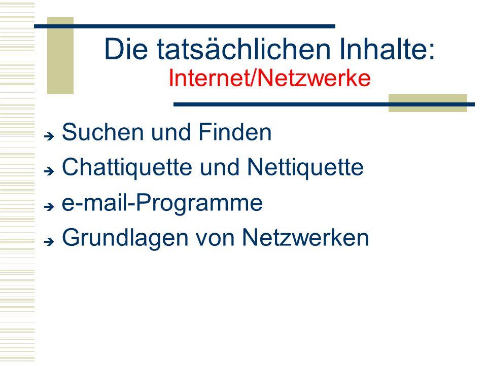 Die tatsächlichen Inhalte: Internet/Netzwerke  Suchen und Finden  Chattiquette und Nettiquette  e-mail-Programme  Grundlagen von Netzwerken