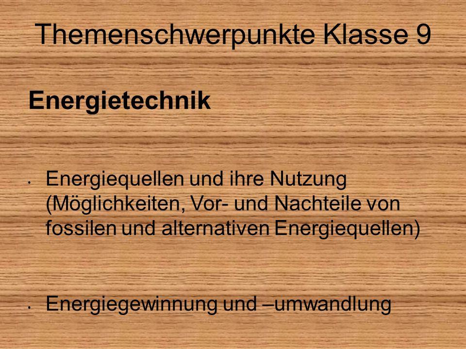 Themenschwerpunkte Klasse 9 Energietechnik Energiequellen und ihre Nutzung (Möglichkeiten, Vor- und Nachteile von fossilen und alternativen Energiequellen) Energiegewinnung und –umwandlung