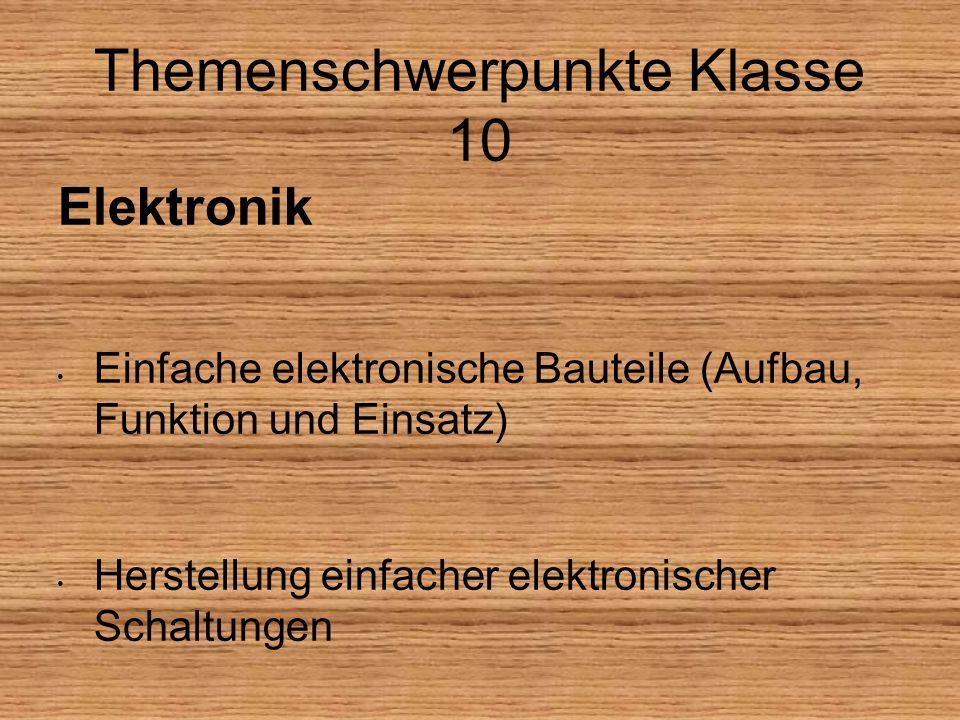 Themenschwerpunkte Klasse 10 Elektronik Einfache elektronische Bauteile (Aufbau, Funktion und Einsatz) Herstellung einfacher elektronischer Schaltungen