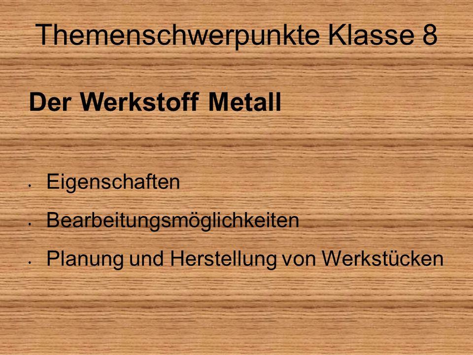 Themenschwerpunkte Klasse 8 Der Werkstoff Metall Eigenschaften Bearbeitungsmöglichkeiten Planung und Herstellung von Werkstücken