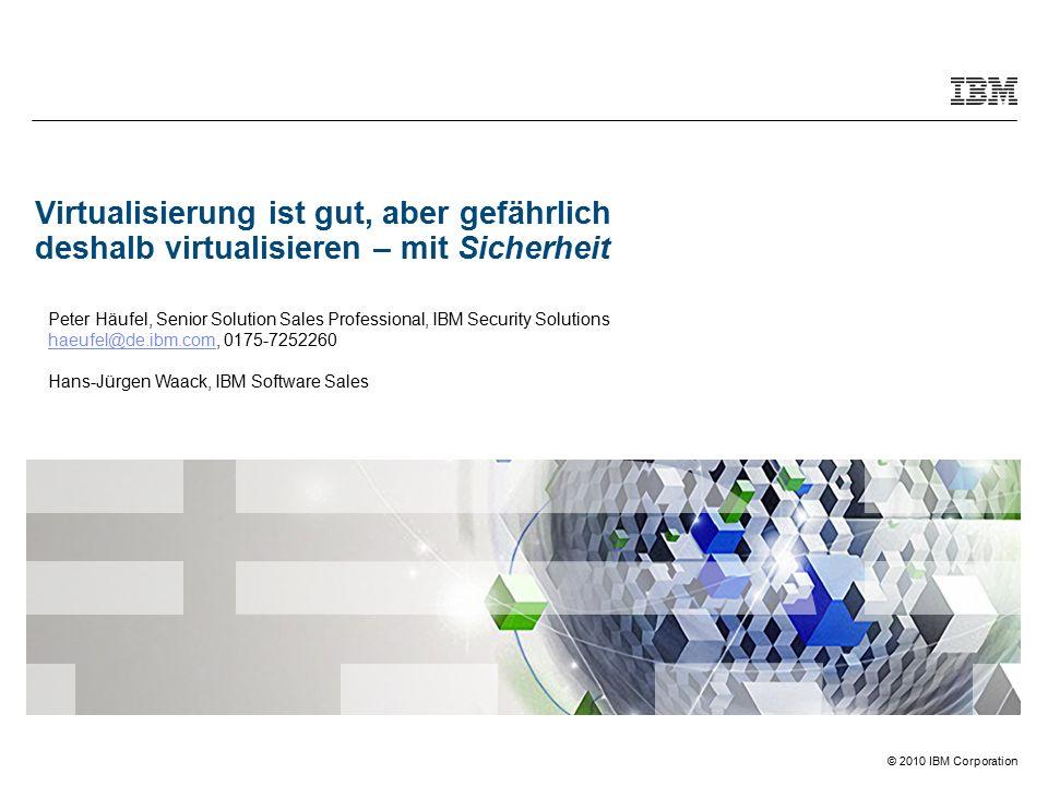 © 2010 IBM Corporation Virtualisierung ist gut, aber gefährlich deshalb virtualisieren – mit Sicherheit Peter Häufel, Senior Solution Sales Professional, IBM Security Solutions haeufel@de.ibm.comhaeufel@de.ibm.com, 0175-7252260 Hans-Jürgen Waack, IBM Software Sales