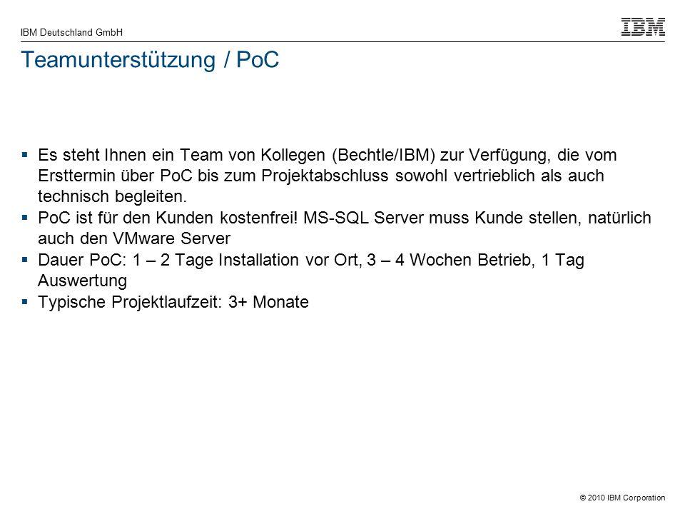 © 2010 IBM Corporation IBM Deutschland GmbH Teamunterstützung / PoC  Es steht Ihnen ein Team von Kollegen (Bechtle/IBM) zur Verfügung, die vom Ersttermin über PoC bis zum Projektabschluss sowohl vertrieblich als auch technisch begleiten.