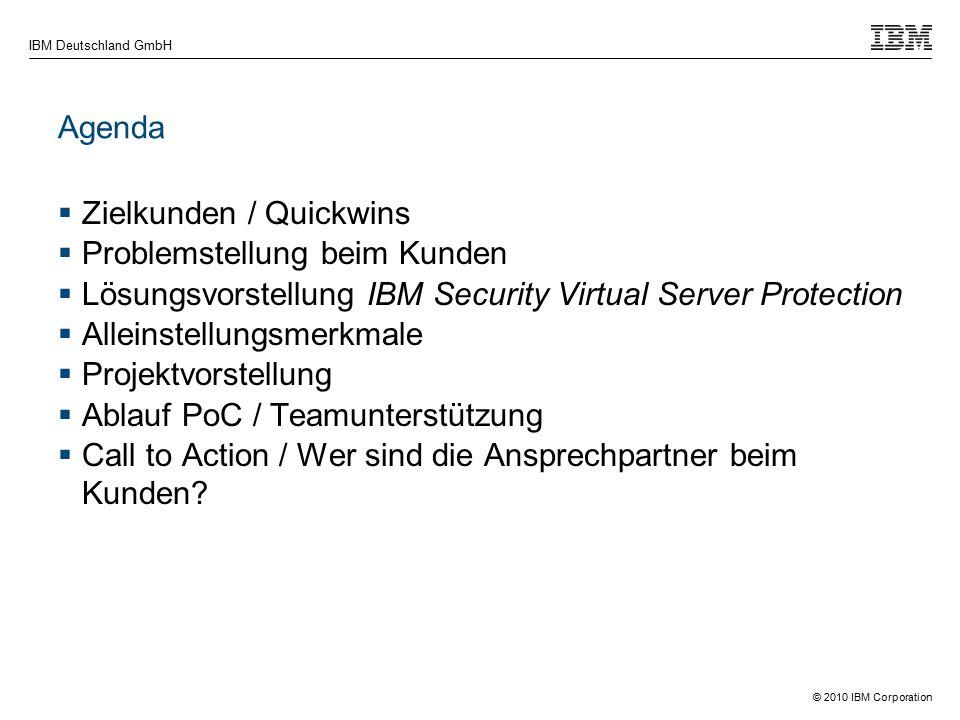 © 2010 IBM Corporation IBM Deutschland GmbH Agenda  Zielkunden / Quickwins  Problemstellung beim Kunden  Lösungsvorstellung IBM Security Virtual Server Protection  Alleinstellungsmerkmale  Projektvorstellung  Ablauf PoC / Teamunterstützung  Call to Action / Wer sind die Ansprechpartner beim Kunden