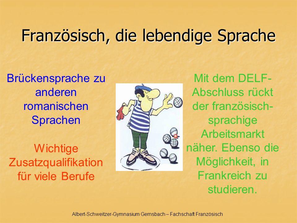Albert-Schweitzer-Gymnasium Gernsbach – Fachschaft Französisch Französisch, die lebendige Sprache Wichtige Zusatzqualifikation für viele Berufe Mit dem DELF- Abschluss rückt der französisch- sprachige Arbeitsmarkt näher.