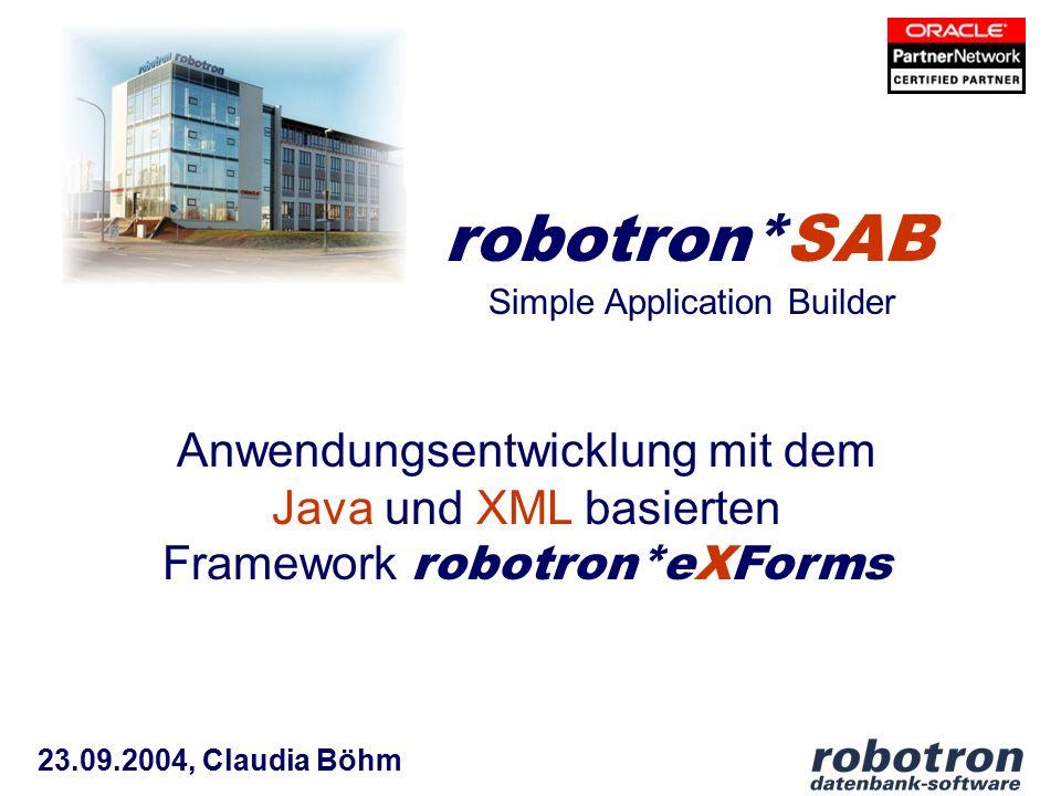 23.09.2004, Claudia Böhm robotron*SAB Anwendungsentwicklung mit dem Java und XML basierten Framework robotron*eXForms Simple Application Builder