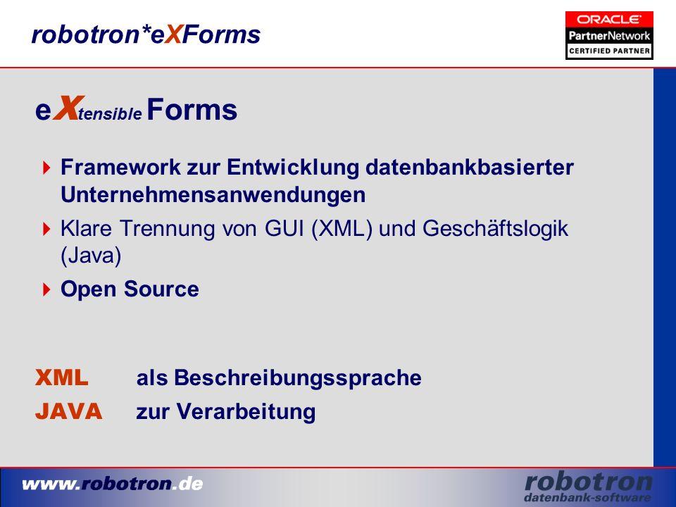 robotron*eXForms e X tensible Forms  Framework zur Entwicklung datenbankbasierter Unternehmensanwendungen  Klare Trennung von GUI (XML) und Geschäftslogik (Java)  Open Source XML als Beschreibungssprache JAVA zur Verarbeitung