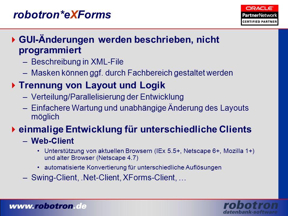robotron*eXForms  GUI-Änderungen werden beschrieben, nicht programmiert –Beschreibung in XML-File –Masken können ggf. durch Fachbereich gestaltet wer