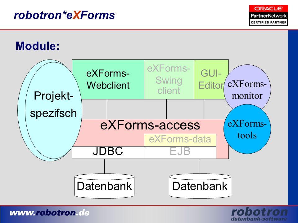 robotron*eXForms Module: eXForms-access Datenbank eXForms-data JDBCEJB eXForms- Swing client eXForms- Webclient GUI- Editor Projekt- spezifsch eXForms- monitor eXForms- tools