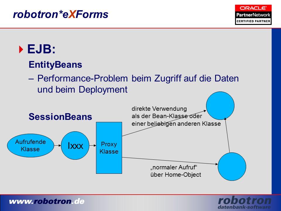"""robotron*eXForms  EJB: EntityBeans –Performance-Problem beim Zugriff auf die Daten und beim Deployment SessionBeans Proxy Klasse Aufrufende Klasse Ixxx direkte Verwendung als der Bean-Klasse oder einer beliebigen anderen Klasse """"normaler Aufruf über Home-Object"""