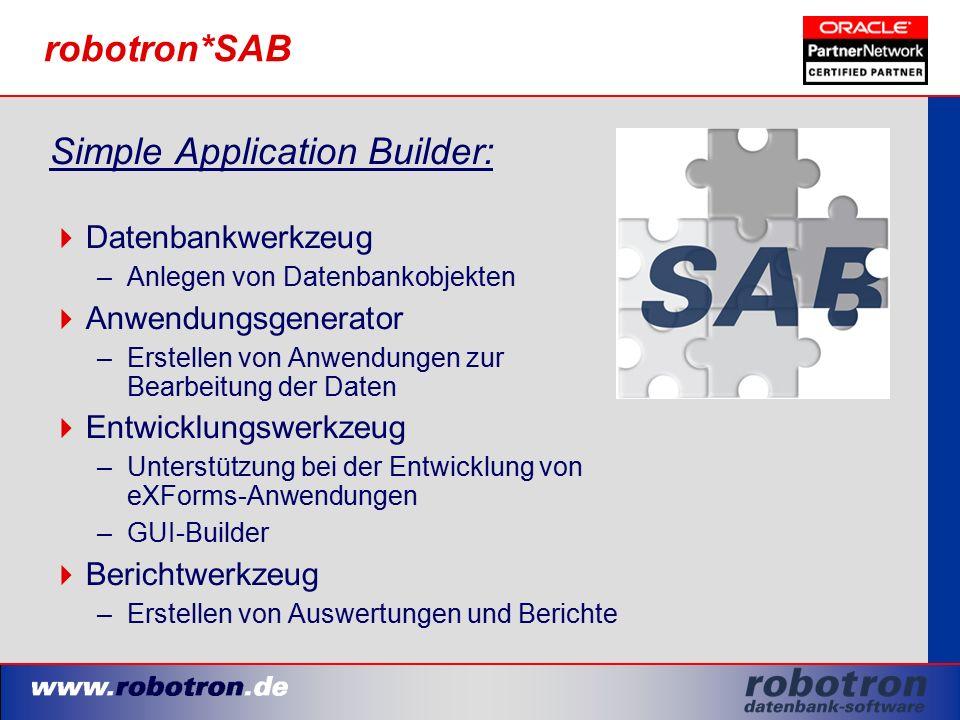 robotron*SAB Simple Application Builder:  Datenbankwerkzeug –Anlegen von Datenbankobjekten  Anwendungsgenerator –Erstellen von Anwendungen zur Bearbeitung der Daten  Entwicklungswerkzeug –Unterstützung bei der Entwicklung von eXForms-Anwendungen –GUI-Builder  Berichtwerkzeug –Erstellen von Auswertungen und Berichte