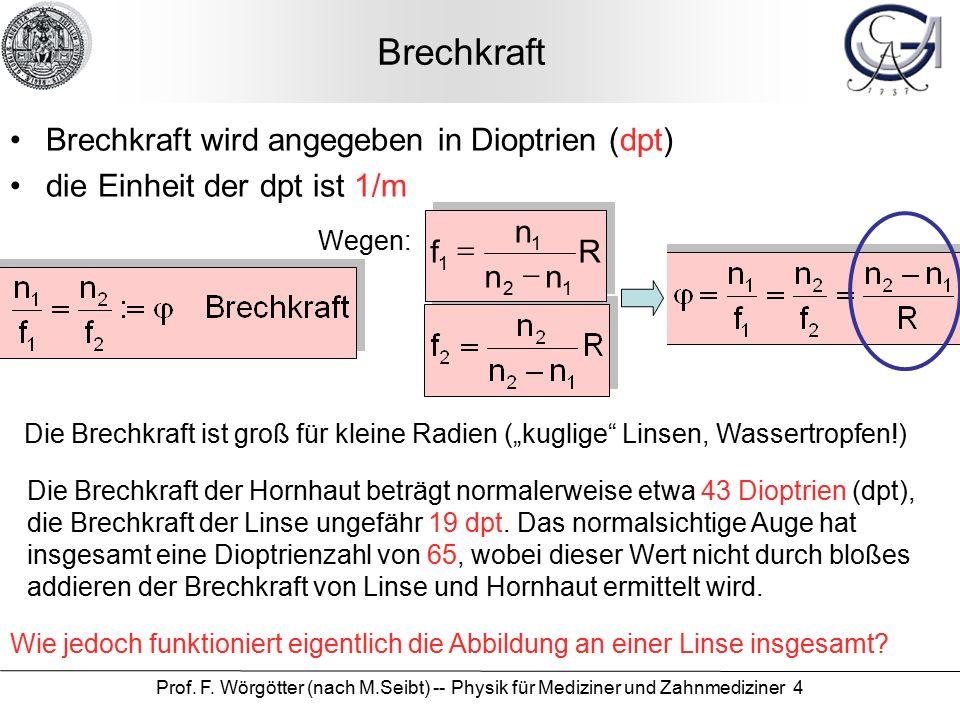 Prof. F. Wörgötter (nach M.Seibt) -- Physik für Mediziner und Zahnmediziner 4 Brechkraft Brechkraft wird angegeben in Dioptrien (dpt) die Einheit der