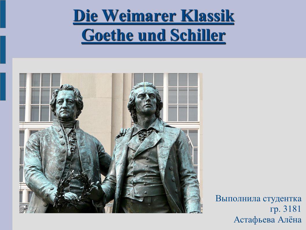 Die Weimarer Klassik Goethe und Schiller Выполнила студентка гр. 3181 Астафьева Алёна