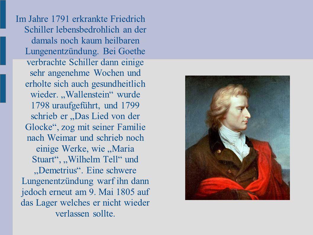 Im Jahre 1791 erkrankte Friedrich Schiller lebensbedrohlich an der damals noch kaum heilbaren Lungenentzündung. Bei Goethe verbrachte Schiller dann ei
