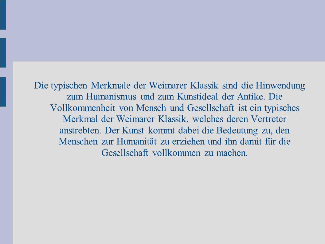 Die typischen Merkmale der Weimarer Klassik sind die Hinwendung zum Humanismus und zum Kunstideal der Antike. Die Vollkommenheit von Mensch und Gesell