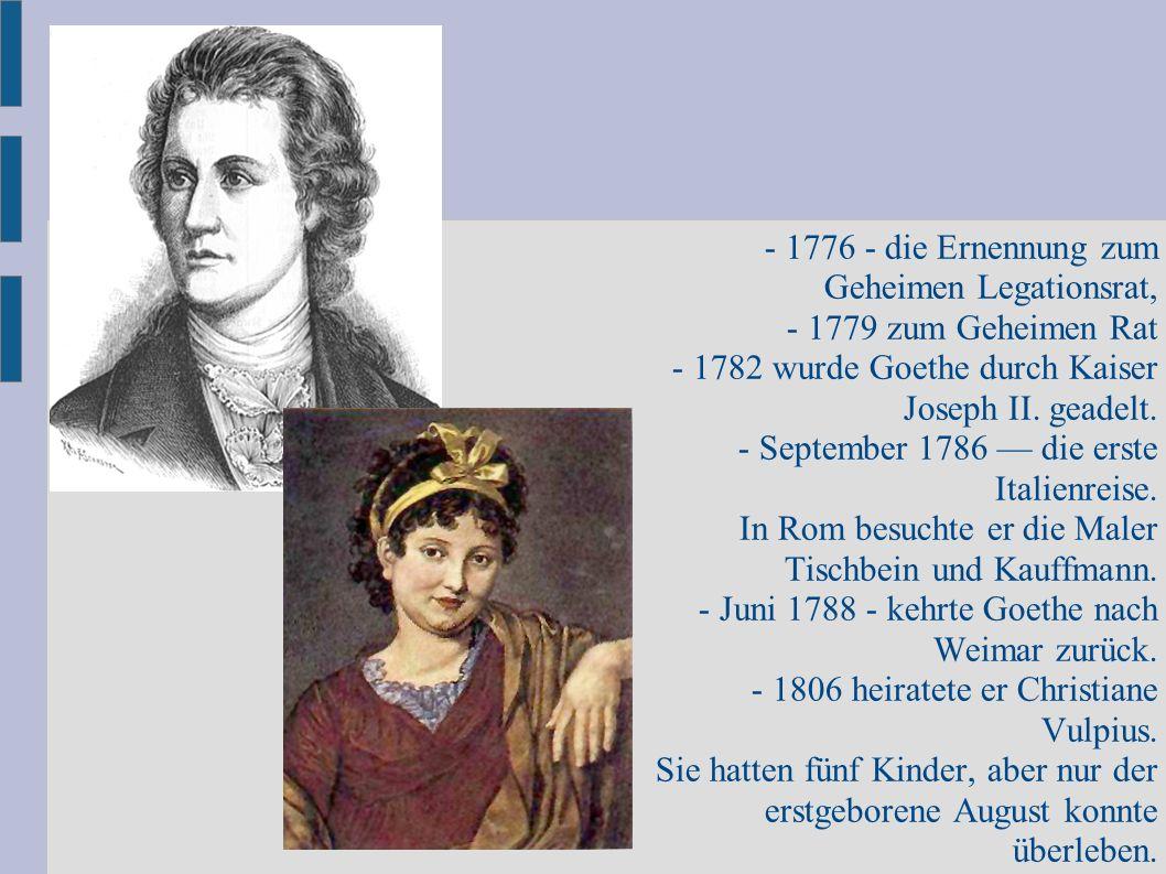 - 1776 - die Ernennung zum Geheimen Legationsrat, - 1779 zum Geheimen Rat - 1782 wurde Goethe durch Kaiser Joseph II. geadelt. - September 1786 — die