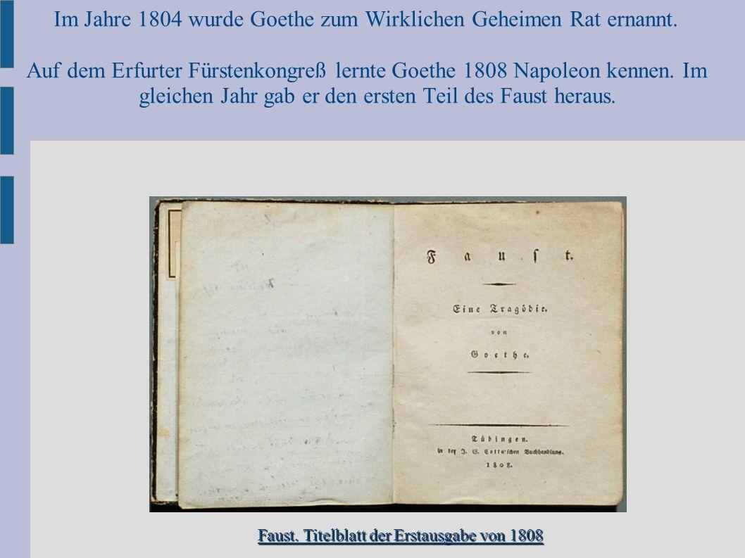 Im Jahre 1804 wurde Goethe zum Wirklichen Geheimen Rat ernannt. Auf dem Erfurter Fürstenkongreß lernte Goethe 1808 Napoleon kennen. Im gleichen Jahr g