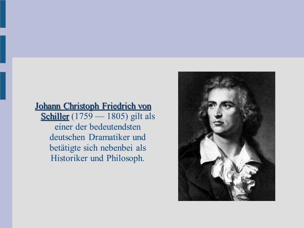 Johann Christoph Friedrich von Schiller Johann Christoph Friedrich von Schiller (1759 — 1805) gilt als einer der bedeutendsten deutschen Dramatiker und betätigte sich nebenbei als Historiker und Philosoph.