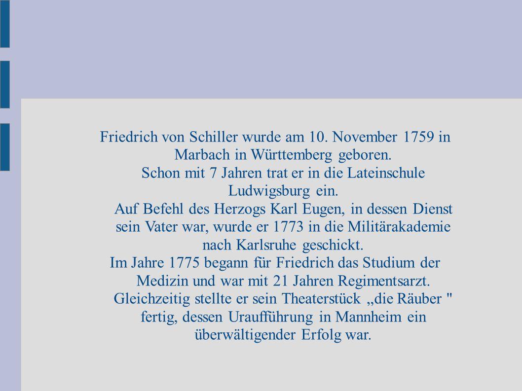 Friedrich von Schiller wurde am 10. November 1759 in Marbach in Württemberg geboren. Schon mit 7 Jahren trat er in die Lateinschule Ludwigsburg ein. A