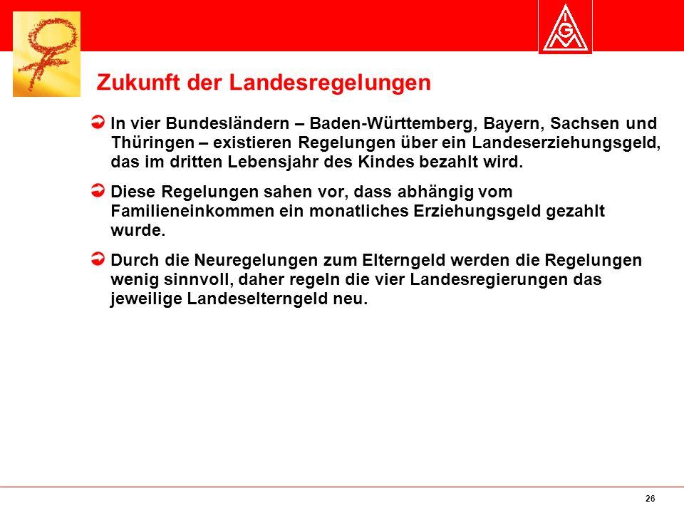 26 Zukunft der Landesregelungen In vier Bundesländern – Baden-Württemberg, Bayern, Sachsen und Thüringen – existieren Regelungen über ein Landeserziehungsgeld, das im dritten Lebensjahr des Kindes bezahlt wird.
