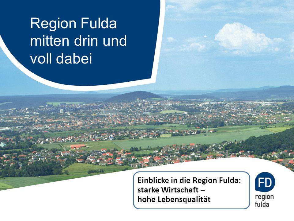 Region Fulda mitten drin und voll dabei Einblicke in die Region Fulda: starke Wirtschaft – hohe Lebensqualität