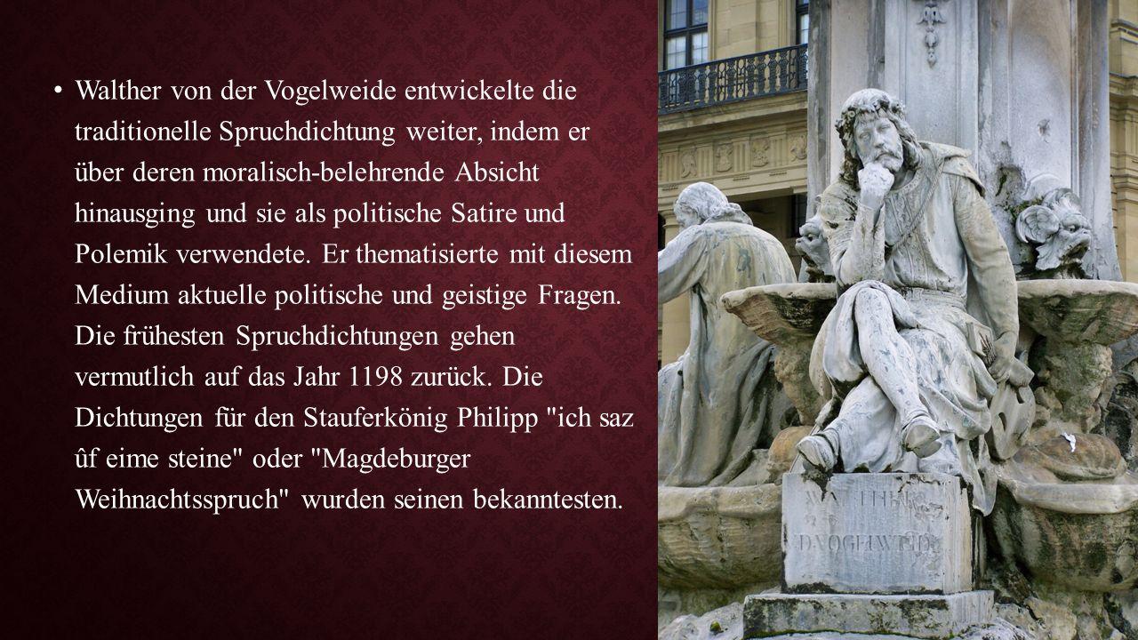 Walther von der Vogelweide entwickelte die traditionelle Spruchdichtung weiter, indem er über deren moralisch-belehrende Absicht hinausging und sie al