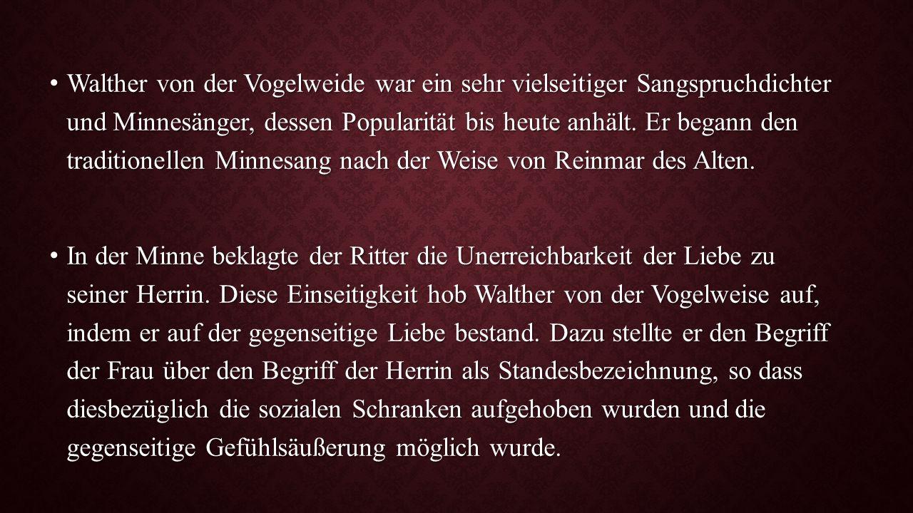 Walther von der Vogelweide war ein sehr vielseitiger Sangspruchdichter und Minnesänger, dessen Popularität bis heute anhält. Er begann den traditionel