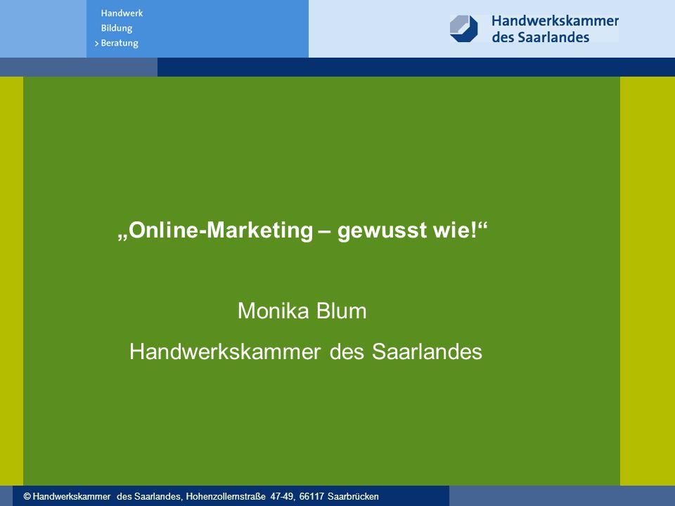 """© Handwerkskammer des Saarlandes, Hohenzollernstraße 47-49, 66117 Saarbrücken """"Online-Marketing – gewusst wie!"""" Monika Blum Handwerkskammer des Saarla"""