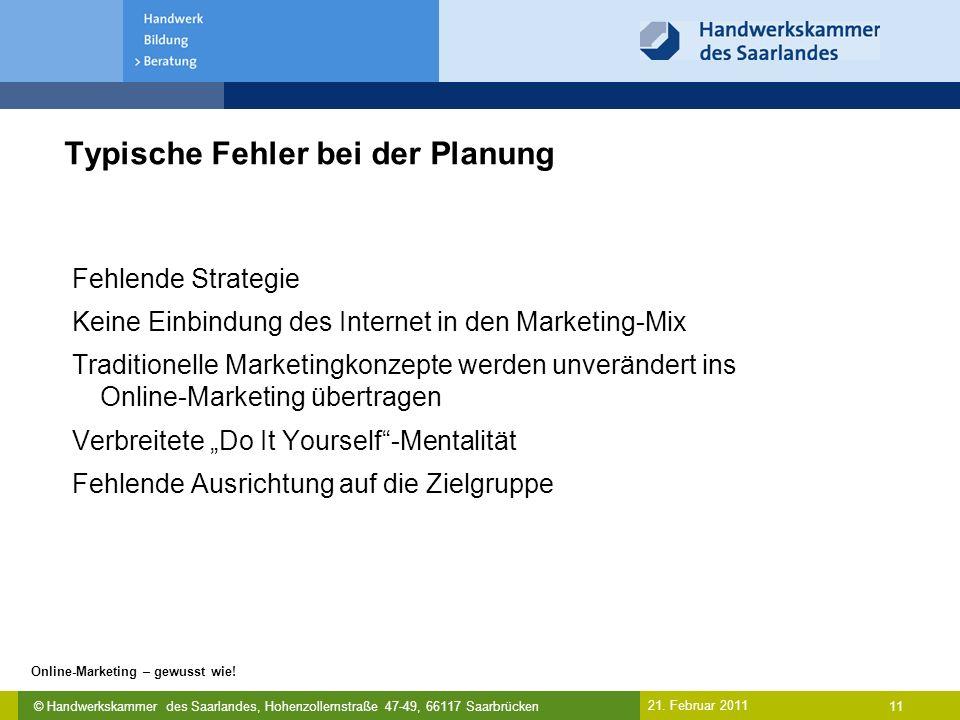 © Handwerkskammer des Saarlandes, Hohenzollernstraße 47-49, 66117 Saarbrücken Online-Marketing – gewusst wie! 11 21. Februar 2011 Typische Fehler bei
