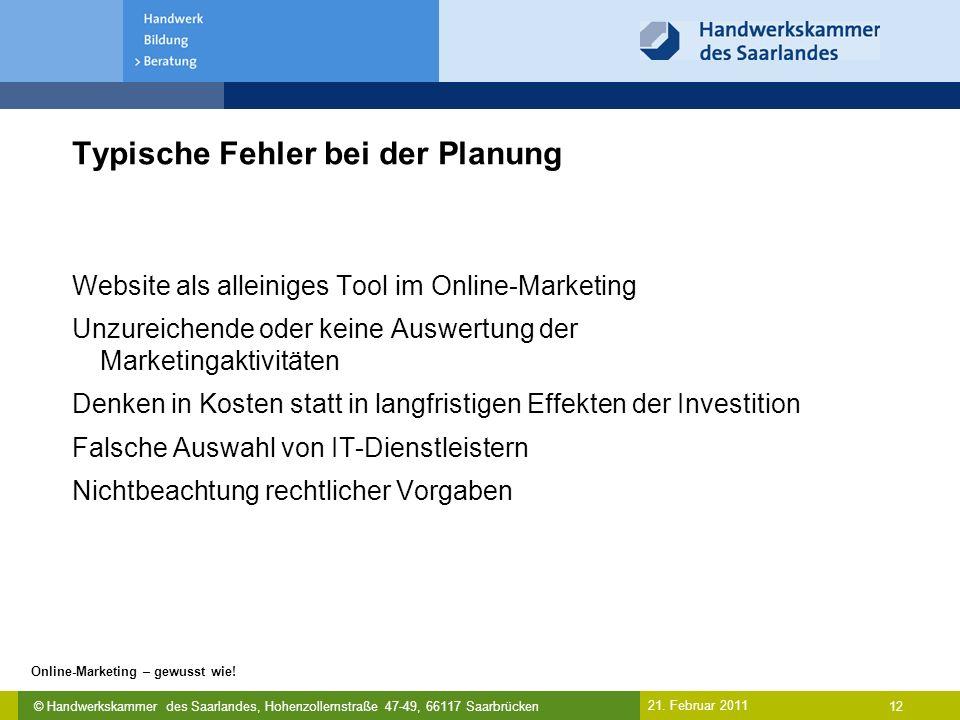 © Handwerkskammer des Saarlandes, Hohenzollernstraße 47-49, 66117 Saarbrücken Online-Marketing – gewusst wie! 12 21. Februar 2011 Typische Fehler bei