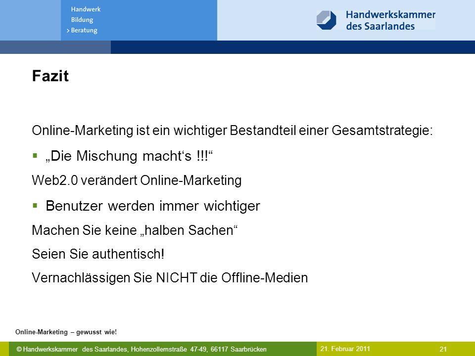 © Handwerkskammer des Saarlandes, Hohenzollernstraße 47-49, 66117 Saarbrücken Online-Marketing – gewusst wie! 21 21. Februar 2011 Fazit Online-Marketi