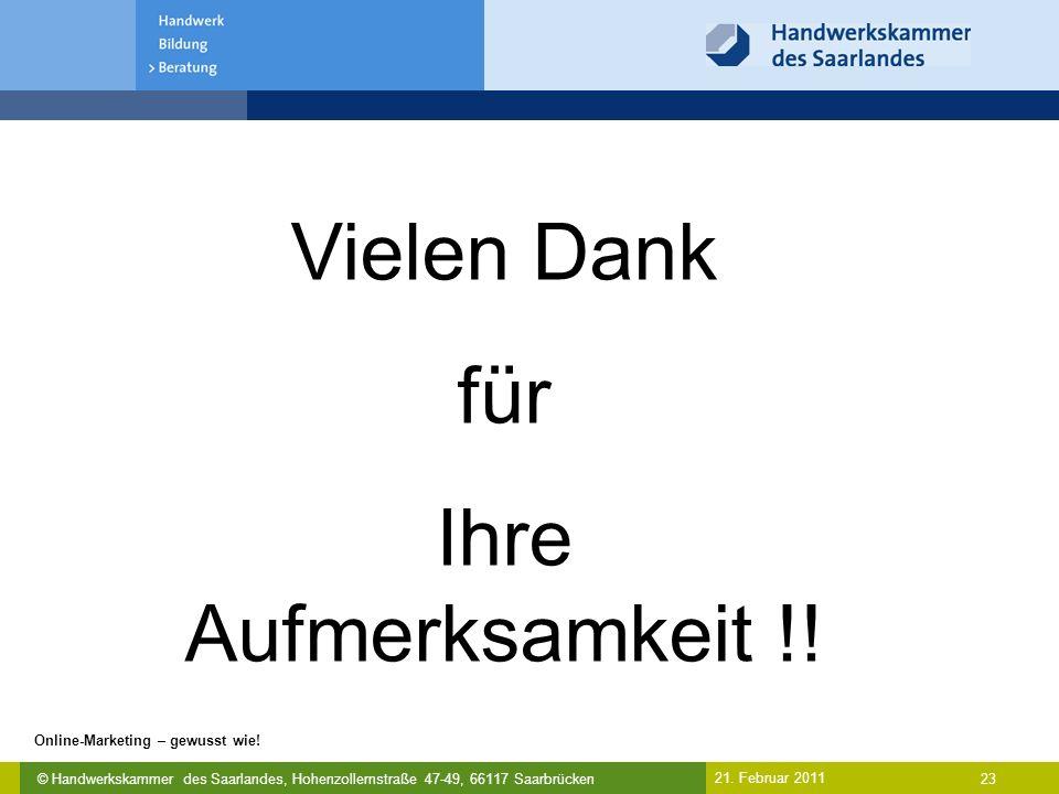 © Handwerkskammer des Saarlandes, Hohenzollernstraße 47-49, 66117 Saarbrücken Online-Marketing – gewusst wie! 23 21. Februar 2011 Vielen Dank für Ihre
