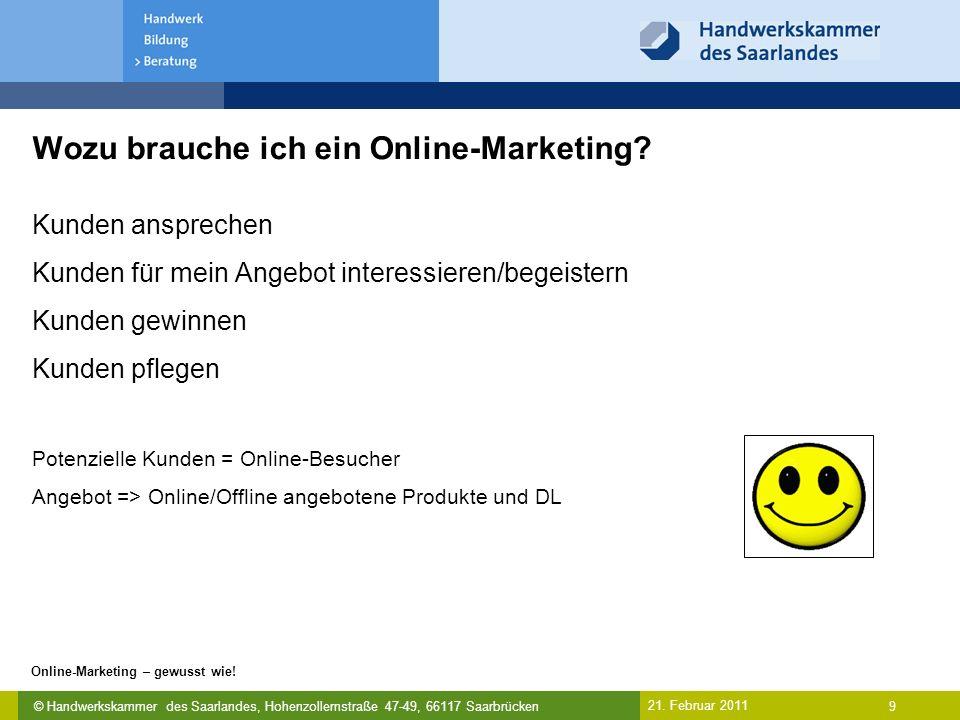 © Handwerkskammer des Saarlandes, Hohenzollernstraße 47-49, 66117 Saarbrücken Online-Marketing – gewusst wie! 9 21. Februar 2011 Wozu brauche ich ein