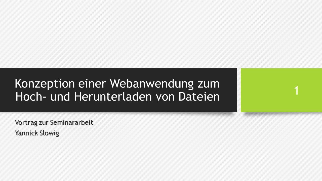 Konzeption einer Webanwendung zum Hoch- und Herunterladen von Dateien Vortrag zur Seminararbeit Yannick Slowig 1