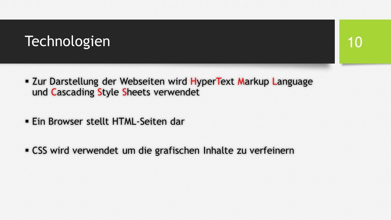 Technologien  Zur Darstellung der Webseiten wird HyperText Markup Language und Cascading Style Sheets verwendet  Ein Browser stellt HTML-Seiten dar  CSS wird verwendet um die grafischen Inhalte zu verfeinern 10