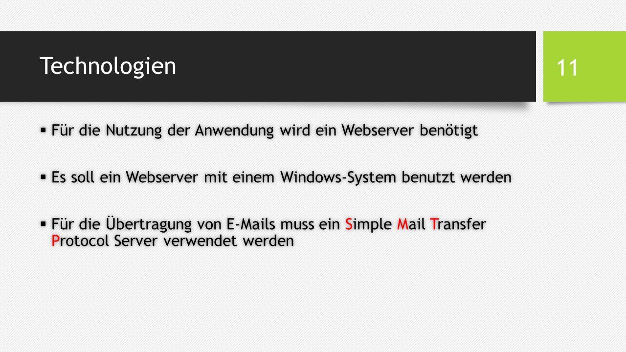 Technologien  Für die Nutzung der Anwendung wird ein Webserver benötigt  Es soll ein Webserver mit einem Windows-System benutzt werden  Für die Übertragung von E-Mails muss ein Simple Mail Transfer Protocol Server verwendet werden 11