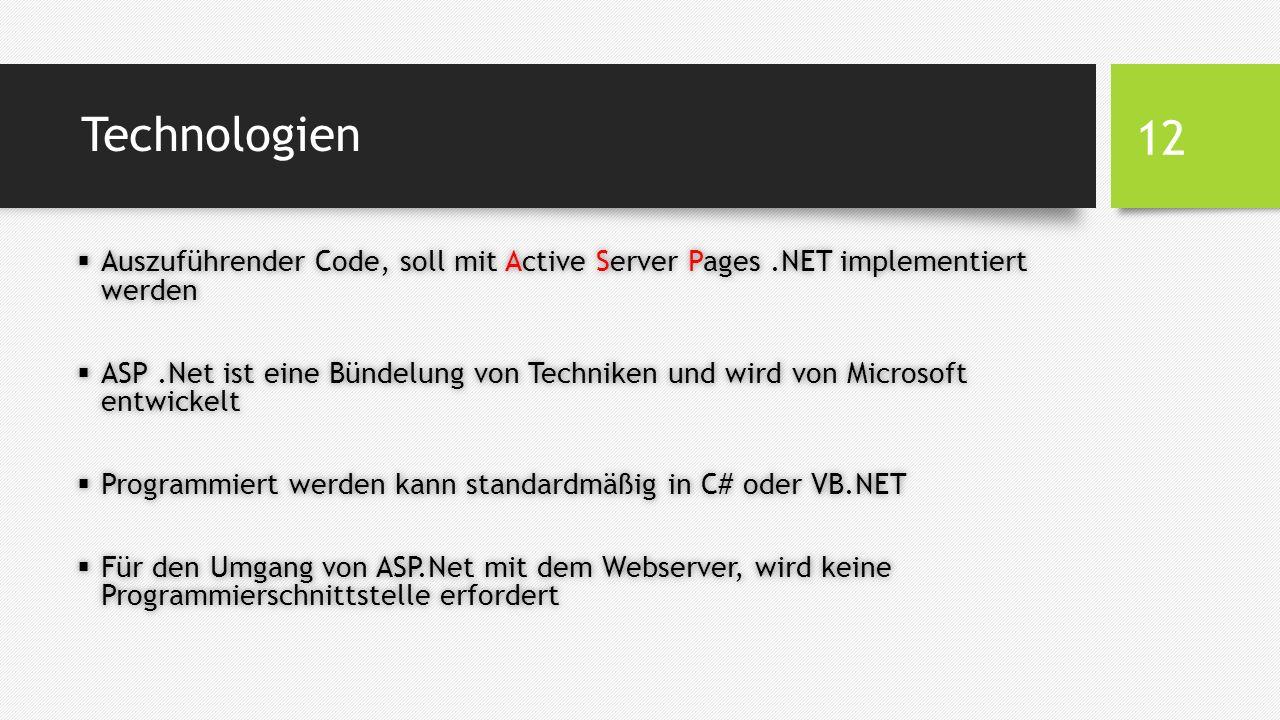 Technologien  Auszuführender Code, soll mit Active Server Pages.NET implementiert werden  ASP.Net ist eine Bündelung von Techniken und wird von Microsoft entwickelt  Programmiert werden kann standardmäßig in C# oder VB.NET  Für den Umgang von ASP.Net mit dem Webserver, wird keine Programmierschnittstelle erfordert 12
