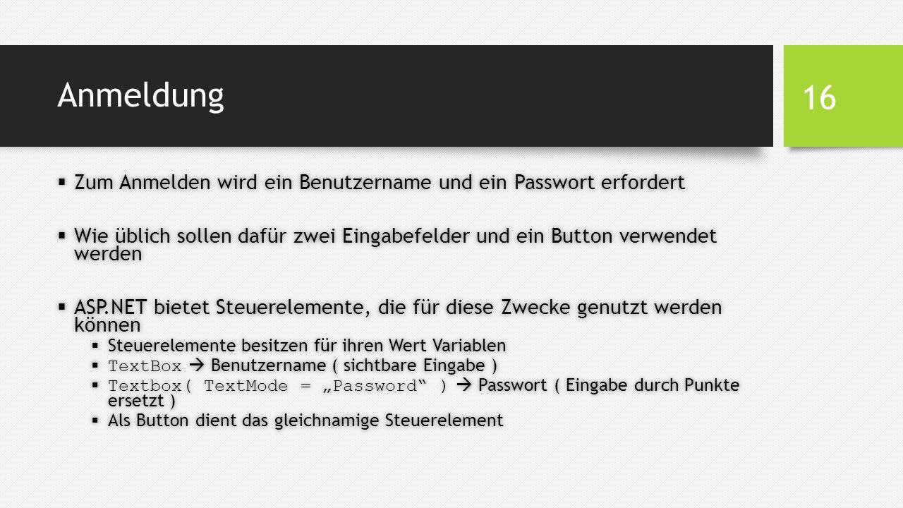 """Anmeldung  Zum Anmelden wird ein Benutzername und ein Passwort erfordert  Wie üblich sollen dafür zwei Eingabefelder und ein Button verwendet werden  ASP.NET bietet Steuerelemente, die für diese Zwecke genutzt werden können  Steuerelemente besitzen für ihren Wert Variablen  TextBox  Benutzername ( sichtbare Eingabe )  Textbox( TextMode = """"Password )  Passwort ( Eingabe durch Punkte ersetzt )  Als Button dient das gleichnamige Steuerelement 16"""