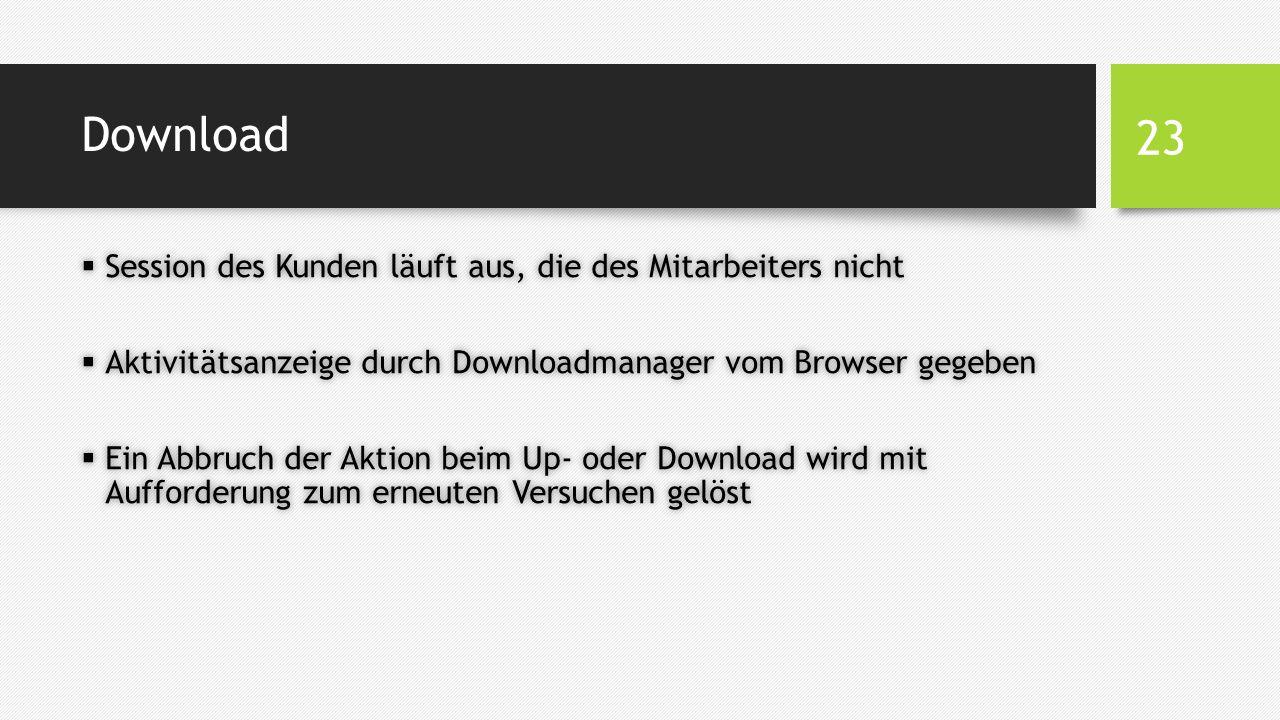 Download  Session des Kunden läuft aus, die des Mitarbeiters nicht  Aktivitätsanzeige durch Downloadmanager vom Browser gegeben  Ein Abbruch der Aktion beim Up- oder Download wird mit Aufforderung zum erneuten Versuchen gelöst 23