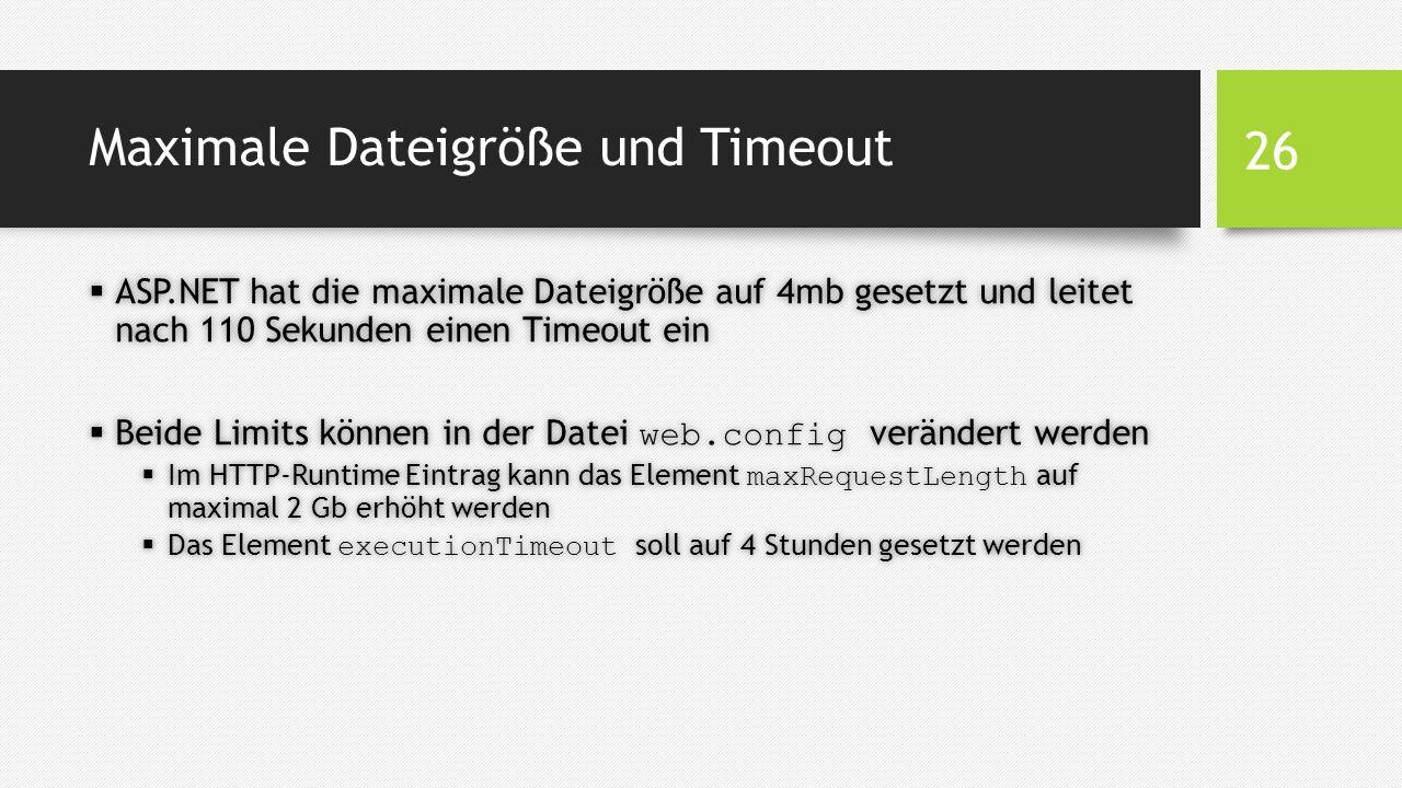 Maximale Dateigröße und Timeout  ASP.NET hat die maximale Dateigröße auf 4mb gesetzt und leitet nach 110 Sekunden einen Timeout ein  Beide Limits können in der Datei web.config verändert werden  Im HTTP-Runtime Eintrag kann das Element maxRequestLength auf maximal 2 Gb erhöht werden  Das Element executionTimeout soll auf 4 Stunden gesetzt werden 26