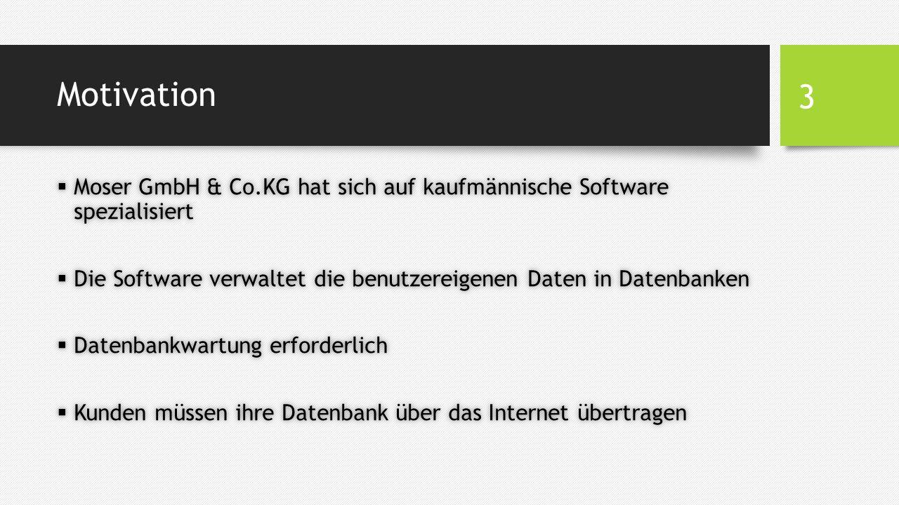 Motivation  Moser GmbH & Co.KG hat sich auf kaufmännische Software spezialisiert  Die Software verwaltet die benutzereigenen Daten in Datenbanken  Datenbankwartung erforderlich  Kunden müssen ihre Datenbank über das Internet übertragen 3