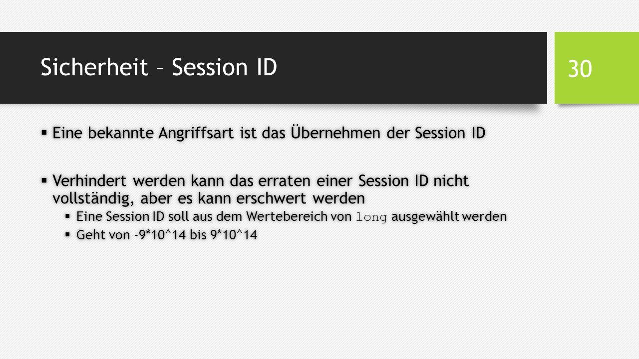 Sicherheit – Session ID  Eine bekannte Angriffsart ist das Übernehmen der Session ID  Verhindert werden kann das erraten einer Session ID nicht vollständig, aber es kann erschwert werden  Eine Session ID soll aus dem Wertebereich von long ausgewählt werden  Geht von -9*10^14 bis 9*10^14 30