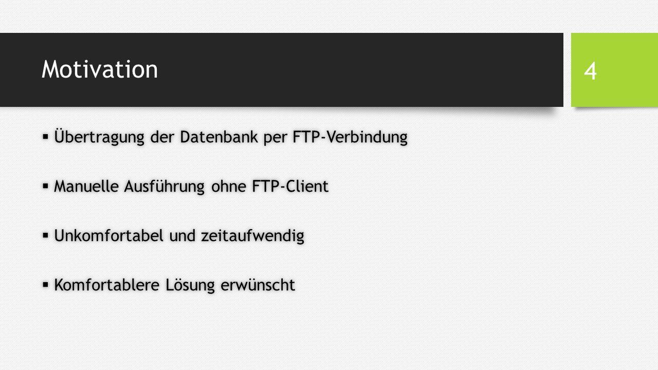Motivation  Übertragung der Datenbank per FTP-Verbindung  Manuelle Ausführung ohne FTP-Client  Unkomfortabel und zeitaufwendig  Komfortablere Lösung erwünscht 4