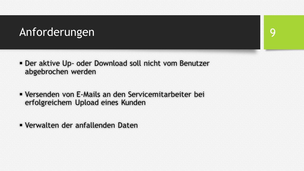 Anforderungen  Der aktive Up- oder Download soll nicht vom Benutzer abgebrochen werden  Versenden von E-Mails an den Servicemitarbeiter bei erfolgreichem Upload eines Kunden  Verwalten der anfallenden Daten 9
