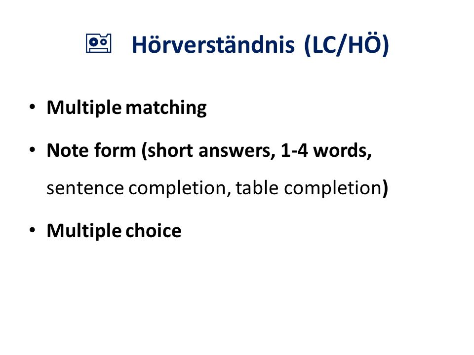  Hörverständnis (LC/HÖ) Multiple matching Note form (short answers, 1-4 words, sentence completion, table completion) Multiple choice