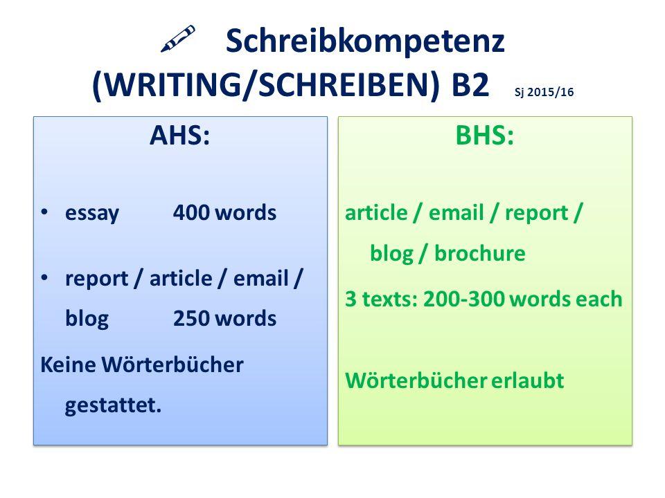  Schreibkompetenz (WRITING/SCHREIBEN) B2 Sj 2015/16 AHS: essay 400 words report / article / email / blog250 words Keine Wörterbücher gestattet.