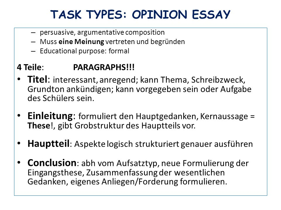 TASK TYPES: OPINION ESSAY – persuasive, argumentative composition – Muss eine Meinung vertreten und begründen – Educational purpose: formal 4 Teile: PARAGRAPHS!!.
