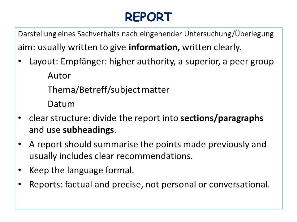 REPORT Darstellung eines Sachverhalts nach eingehender Untersuchung/Überlegung aim: usually written to give information, written clearly.