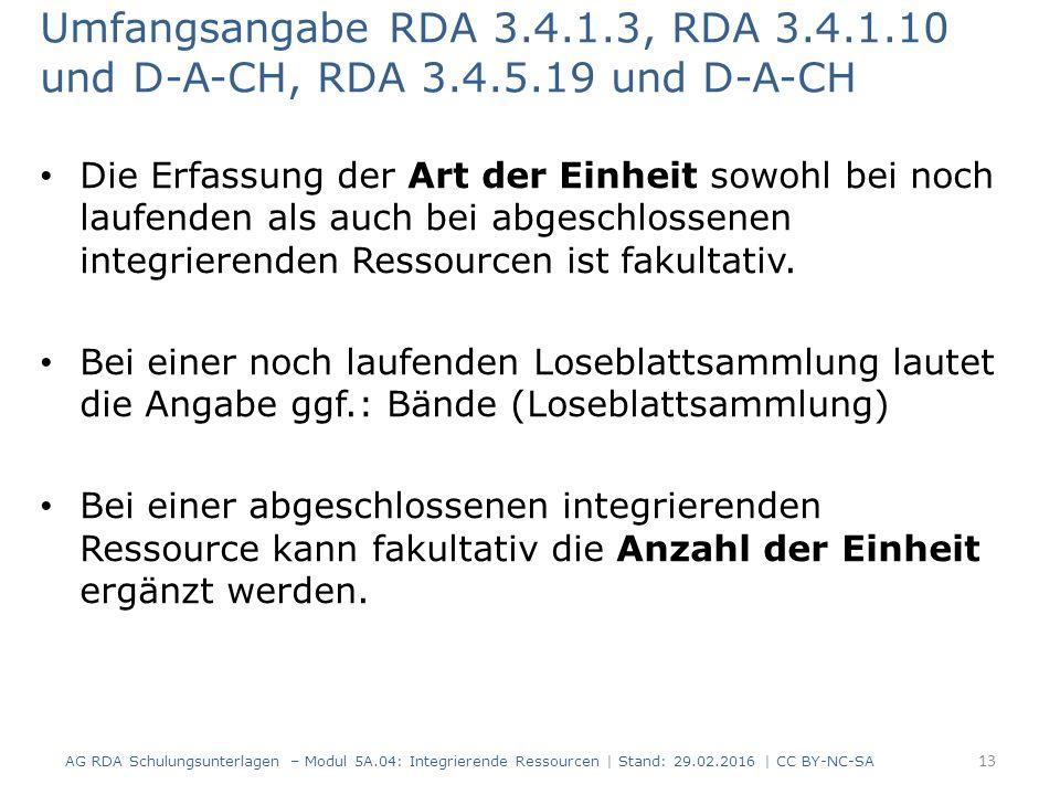 Umfangsangabe RDA 3.4.1.3, RDA 3.4.1.10 und D-A-CH, RDA 3.4.5.19 und D-A-CH Die Erfassung der Art der Einheit sowohl bei noch laufenden als auch bei abgeschlossenen integrierenden Ressourcen ist fakultativ.