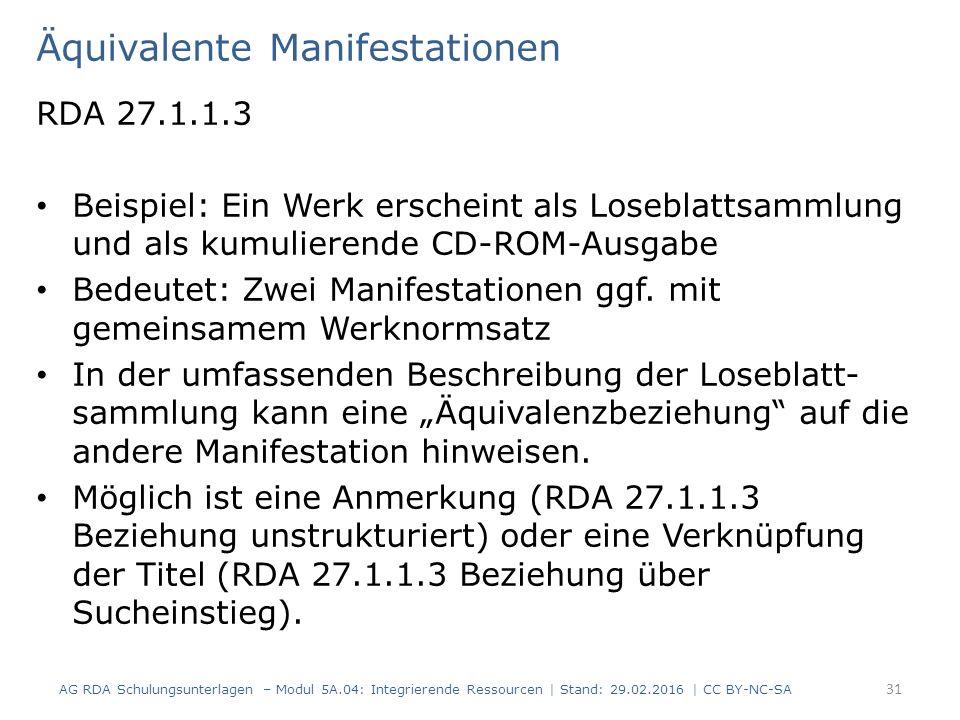 Äquivalente Manifestationen RDA 27.1.1.3 Beispiel: Ein Werk erscheint als Loseblattsammlung und als kumulierende CD-ROM-Ausgabe Bedeutet: Zwei Manifestationen ggf.